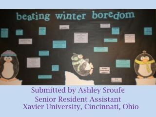 Submitted by Ashley  Sroufe Senior  Resident Assistant Xavier University, Cincinnati, Ohio