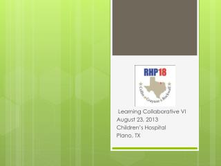 Learning Collaborative VI August 23,  2013 Children's  Hospital Plano, TX