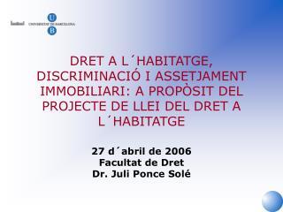 27 d´abril de 2006 Facultat de Dret Dr. Juli Ponce Solé