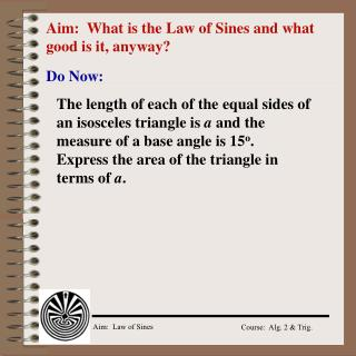 Aim:  What is the Law of Sines and what good is it, anyway?