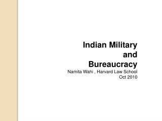 Indian Military  and  Bureaucracy Namita Wahi , Harvard Law School Oct 2010