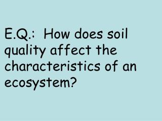 E.Q.:  How does soil quality affect the characteristics of an ecosystem?