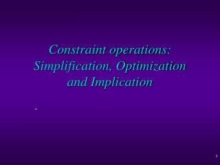 Constraint operations: Simplification, Optimization  and Implication