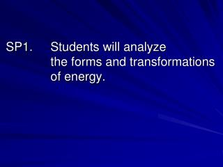 SP1.	Students will analyze 				the forms and transformations 		of energy.