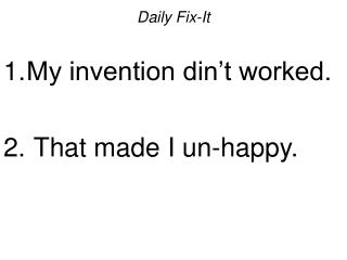 Daily Fix-It My invention din't worked.  That made I un-happy.