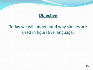Objective Today we will understand why similes are used in figurative language.