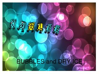 BUBBLES and DRY ICE