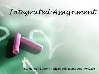Integrated Assignment By: Hannah Summitt, Nicole Hilbig, and Andrew Davis