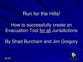 Run for the Hills  How to successfully create an Evacuation Tool for all Jurisdictions  By Shad Burcham and Jim Gregory