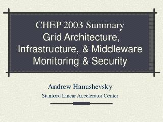 CHEP 2003 Summary Grid Architecture, Infrastructure, & Middleware  Monitoring & Security