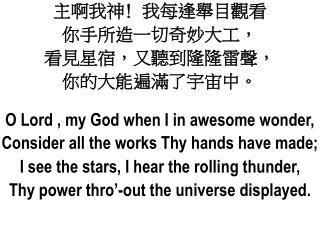 主啊我神 ﹗ 我每逢舉目觀看 你手所造一切奇妙大工, 看見星宿,又聽到隆隆雷聲, 你的大能遍滿了宇宙中。 O Lord , my God when I in awesome wonder,