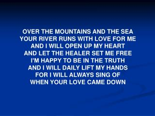 OVER THE MOUNTAINS AND THE SEA YOUR RIVER RUNS WITH LOVE FOR ME AND I WILL OPEN UP MY HEART