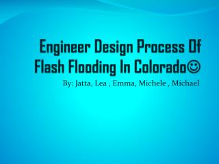 Engineer Design Process Of Flash Flooding In Colorado ?