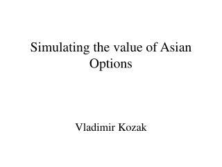 Simulating the value of Asian Options Vladimir Kozak