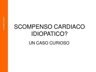 SCOMPENSO CARDIACO IDIOPATICO?