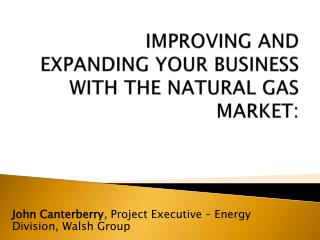 Improving and Expanding your Business with the Natural  Gas Market: