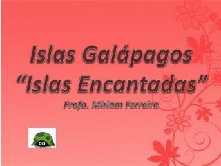 """Islas Galápagos """"Islas Encantadas """" Profa . Miriam Ferreira"""