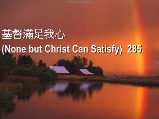 基督滿足我心  ( None but Christ Can Satisfy)  285.