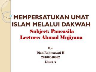 MEMPERSATUKAN UMAT ISLAM MELALUI DAKWAH Subject: Pancasila Lecture: Ahmad Mujiyana