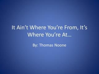 It  Ain't  Where You're From, It's Where You're At…