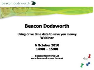 Beacon  Dodsworth Using drive time data to save you money Webinar 6 October  2010 14:00 – 15:00