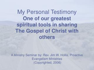 My Personal Testimony One of our greatest spiritual tools in sharing The Gospel of Christ with others   A Ministry Semin