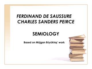 FERDINAND DE SAUSSURE  CHARLES SANDERS PEIRCE SEMIOLOGY Based on  Müjgan Büyüktaş ' work