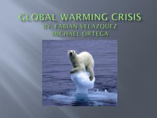 Global Warming Crisis By: Fabian Velazquez Michael Ortega