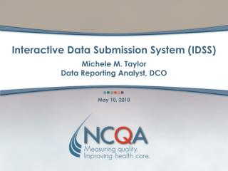 Interactive Data Submission System (IDSS) Michele M. Taylor Data Reporting Analyst, DCO