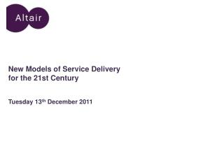 New Models of Service Delivery for the 21st Century Tuesday 13 th  December 2011