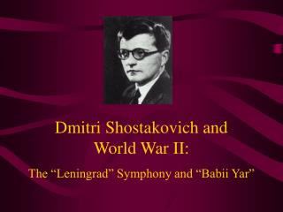"Dmitri Shostakovich and  World War II: The ""Leningrad"" Symphony and ""Babii Yar"""