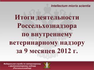 Итоги деятельности Россельхознадзора  по внутреннему ветеринарному надзору  за 9 месяцев 2012 г.