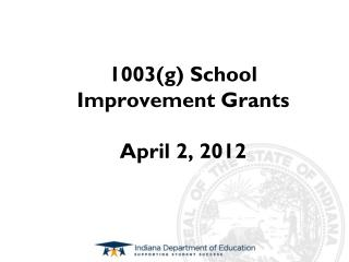 1003(g) School Improvement Grants April 2, 2012