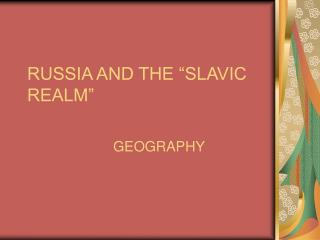 "RUSSIA AND THE ""SLAVIC REALM"""