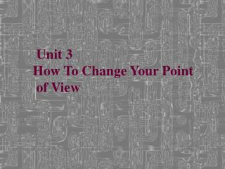 Unit 3      How To Change Your Point       of View