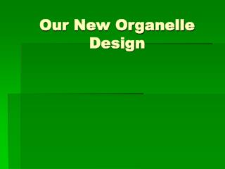 Our New Organelle  Design