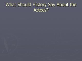 What Should History Say About the Aztecs?