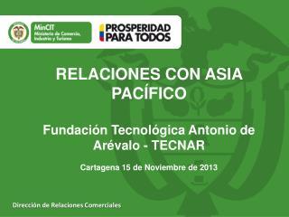 RELACIONES CON ASIA PACÍFICO Fundación Tecnológica Antonio de Arévalo - TECNAR