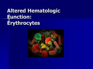 Altered Hematologic Function: Erythrocytes