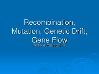 Recombination, Mutation, Genetic Drift, Gene Flow
