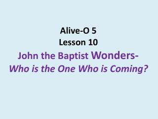 Alive-O 5 Lesson 10  John the Baptist  Wonders- Who is the One Who is Coming?