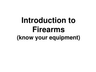 Introduction to Firearms (know your equipment)