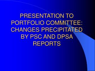 PRESENTATION TO PORTFOLIO COMMITTEE: CHANGES PRECIPITATED BY PSC AND DPSA REPORTS