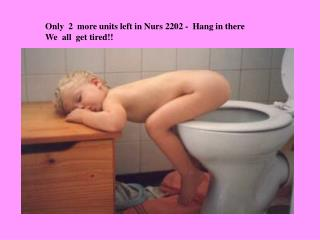Only  2  more units left in Nurs 2202 -  Hang in there We  all  get tired!!
