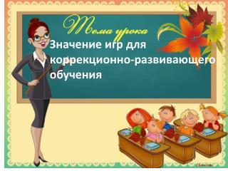 Значение игр для  коррекционно-развивающего  обучения