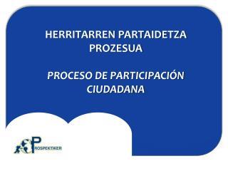 HERRITARREN PARTAIDETZA PROZESUA PROCESO DE PARTICIPACIÓN CIUDADANA