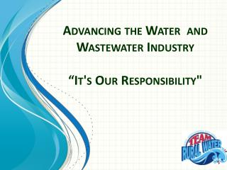 "Advancing the Water  and Wastewater Industry  ""It's Our Responsibility"""