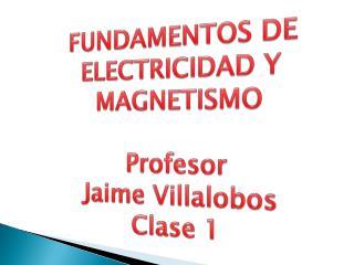 FUNDAMENTOS DE ELECTRICIDAD Y MAGNETISMO Profesor  Jaime Villalobos Clase 1