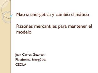 Matriz energética y cambio climático Razones mercantiles para mantener el modelo