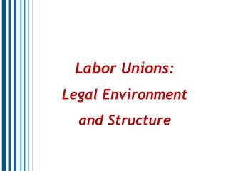Labor Unions:                            Legal Environment and Structure